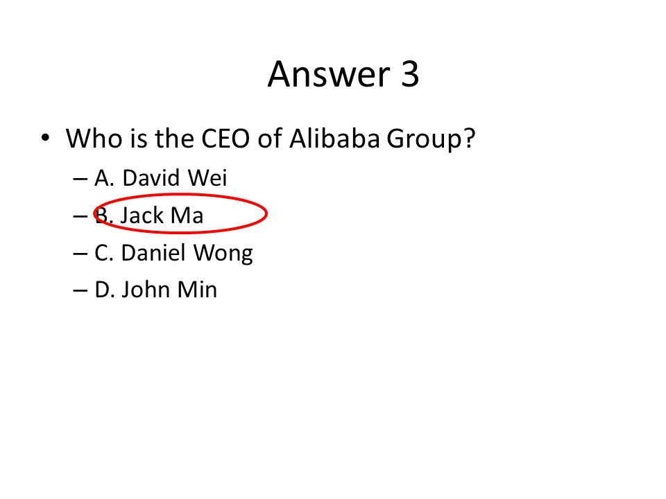 Who is the CEO of Alibaba Group? – A. David Wei – B. Jack Ma – C. Daniel Wong – D. John Min Answer 3