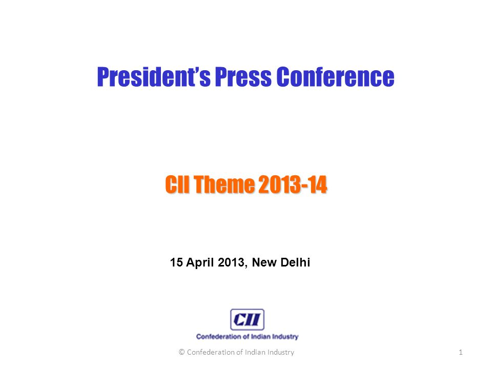 President's Press Conference CII Theme 2013-14 15 April 2013, New Delhi © Confederation of Indian Industry1