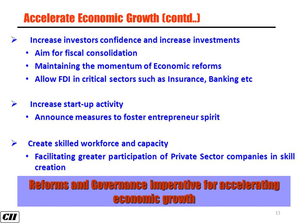 13 Accelerate Economic Growth (contd..)  Increase investors confidence and increase investments Aim for fiscal consolidation Aim for fiscal consolidation Maintaining the momentum of Economic reforms Maintaining the momentum of Economic reforms Allow FDI in critical sectors such as Insurance, Banking etc Allow FDI in critical sectors such as Insurance, Banking etc  Increase start-up activity Announce measures to foster entrepreneur spirit Announce measures to foster entrepreneur spirit  Create skilled workforce and capacity Facilitating greater participation of Private Sector companies in skill creation Facilitating greater participation of Private Sector companies in skill creation Reforms and Governance imperative for accelerating economic growth