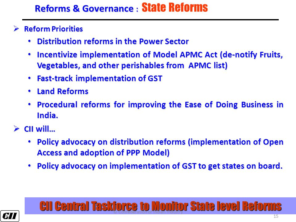 15 Reforms & Governance : Reforms & Governance : State Reforms  Reform Priorities Distribution reforms in the Power Sector Distribution reforms in the Power Sector Incentivize implementation of Model APMC Act (de-notify Fruits, Vegetables, and other perishables from APMC list) Incentivize implementation of Model APMC Act (de-notify Fruits, Vegetables, and other perishables from APMC list) Fast-track implementation of GST Fast-track implementation of GST Land Reforms Land Reforms Procedural reforms for improving the Ease of Doing Business in India.
