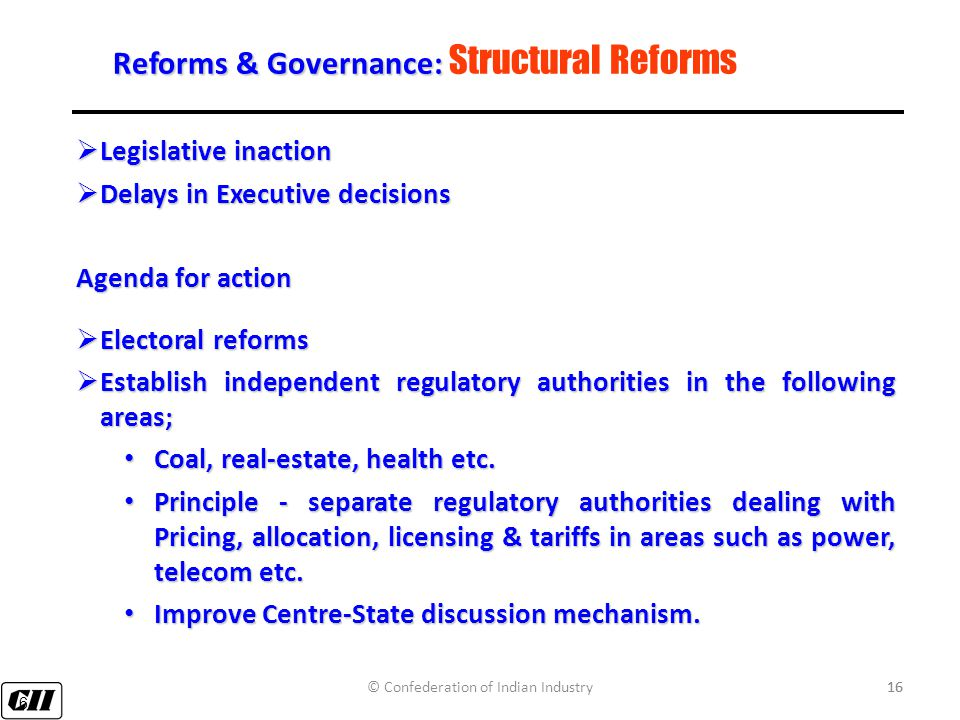 16 Reforms & Governance: Reforms & Governance: Structural Reforms  Legislative inaction  Delays in Executive decisions Agenda for action  Electoral reforms  Establish independent regulatory authorities in the following areas; Coal, real-estate, health etc.
