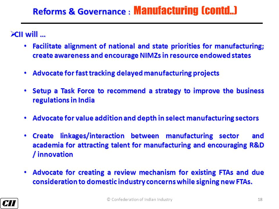18 Reforms & Governance : Reforms & Governance : Manufacturing (contd..)  CII will … Facilitate alignment of national and state priorities for manufacturing; create awareness and encourage NIMZs in resource endowed states Facilitate alignment of national and state priorities for manufacturing; create awareness and encourage NIMZs in resource endowed states Advocate for fast tracking delayedmanufacturing projects Advocate for fast tracking delayed manufacturing projects Setup a Task Force to recommend a strategy to improve the business regulations in India Setup a Task Force to recommend a strategy to improve the business regulations in India Advocate for value addition and depth in select manufacturing sectors Advocate for value addition and depth in select manufacturing sectors Create linkages/interaction between manufacturing sector and academia for attracting talent for manufacturing and encouraging R&D / innovation Create linkages/interaction between manufacturing sector and academia for attracting talent for manufacturing and encouraging R&D / innovation Advocate for creating a review mechanism for existing FTAs and due consideration to domestic industry concerns while signing new FTAs.