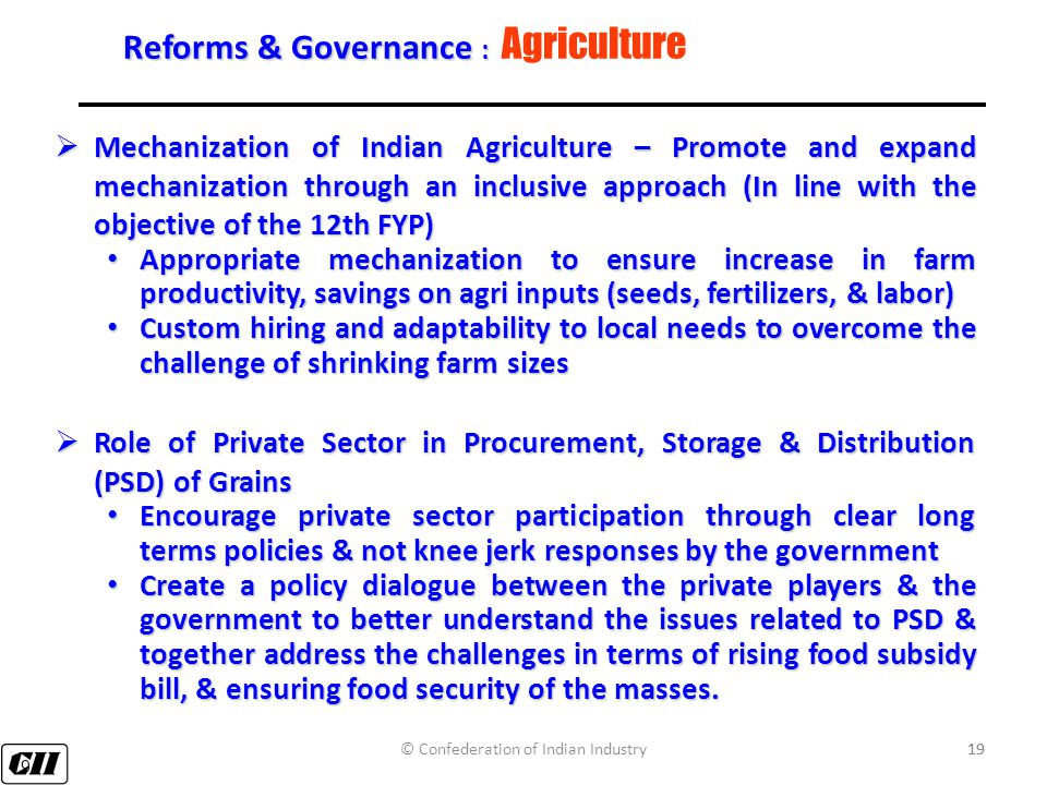 19 Reforms & Governance : Reforms & Governance : Agriculture  Mechanization of Indian Agriculture – Promote and expand mechanization through an inclusive approach (In line with the objective of the 12th FYP) Appropriate mechanization to ensure increase in farm productivity, savings on agri inputs (seeds, fertilizers, & labor) Appropriate mechanization to ensure increase in farm productivity, savings on agri inputs (seeds, fertilizers, & labor) Custom hiring and adaptability to local needs to overcome the challenge of shrinking farm sizes Custom hiring and adaptability to local needs to overcome the challenge of shrinking farm sizes  Role of Private Sector in Procurement, Storage & Distribution (PSD) of Grains Encourage private sector participation through clear long terms policies & not knee jerk responses by the government Encourage private sector participation through clear long terms policies & not knee jerk responses by the government Create a policy dialogue between the private players & the government to better understand the issues related to PSD & together address the challenges in terms of rising food subsidy bill, & ensuring food security of the masses.