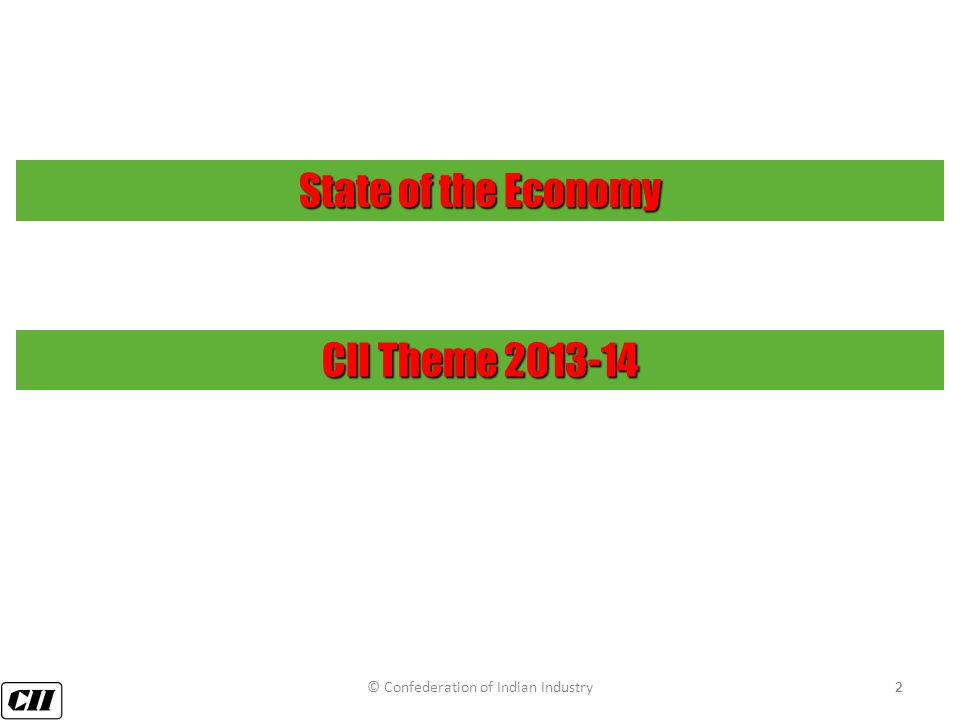2 State of the Economy CII Theme 2013-14 © Confederation of Indian Industry2
