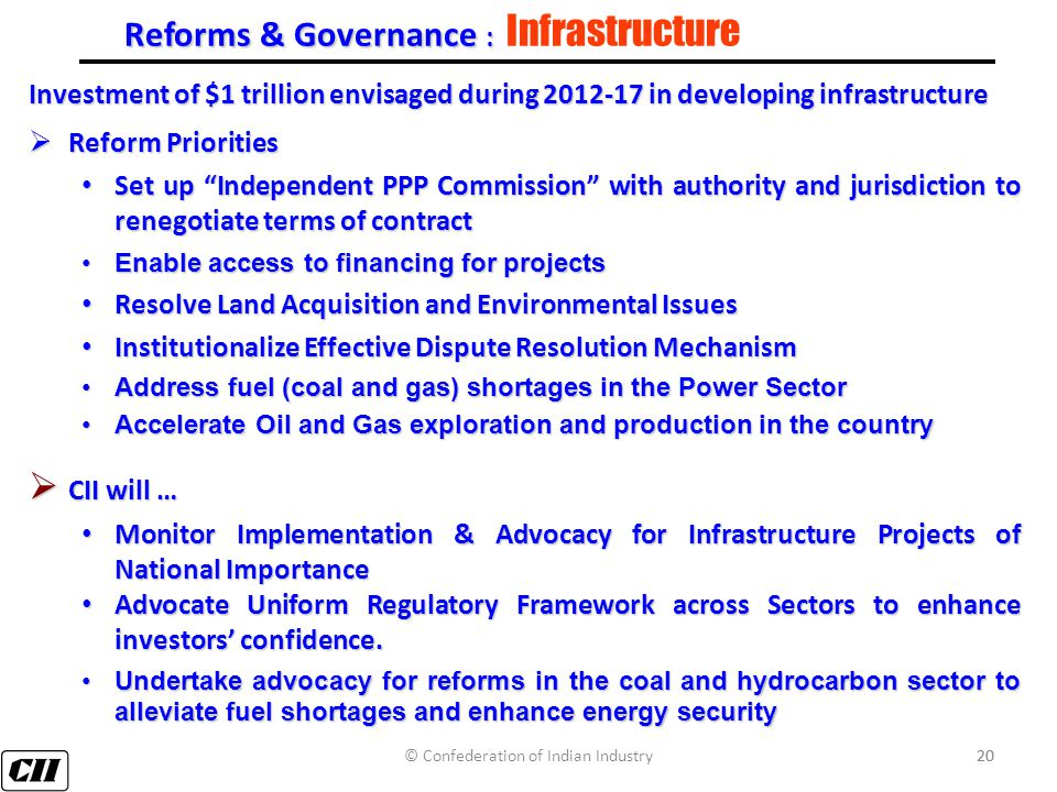 20 Reforms & Governance : Reforms & Governance : Infrastructure Investment of $1 trillion envisaged during 2012-17 in developing infrastructure  Reform Priorities Set up Independent PPP Commission with authority and jurisdiction to renegotiate terms of contract Set up Independent PPP Commission with authority and jurisdiction to renegotiate terms of contract Enable access to financing for projectsEnable access to financing for projects Resolve Land Acquisition and Environmental Issues Resolve Land Acquisition and Environmental Issues Institutionalize Effective Dispute Resolution Mechanism Institutionalize Effective Dispute Resolution Mechanism Address fuel (coal and gas) shortages in the Power SectorAddress fuel (coal and gas) shortages in the Power Sector Accelerate Oil and Gas exploration and production in the countryAccelerate Oil and Gas exploration and production in the country  CII will … Monitor Implementation & Advocacy for Infrastructure Projects of National Importance Monitor Implementation & Advocacy for Infrastructure Projects of National Importance Advocate Uniform Regulatory Framework across Sectors to enhance investors' confidence.