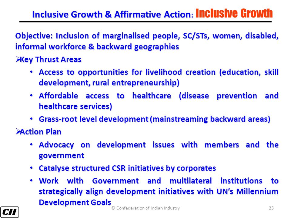 23 Inclusive Growth & Affirmative Action : Inclusive Growth & Affirmative Action : Inclusive Growth Objective: Inclusion of marginalised people, SC/STs, women, disabled, informal workforce & backward geographies  Key Thrust Areas Access to opportunities for livelihood creation (education, skill development, rural entrepreneurship) Access to opportunities for livelihood creation (education, skill development, rural entrepreneurship) Affordable access to healthcare (disease prevention and healthcare services) Affordable access to healthcare (disease prevention and healthcare services) Grass-root level development (mainstreaming backward areas) Grass-root level development (mainstreaming backward areas)  Action Plan Advocacy on development issues with members and the government Advocacy on development issues with members and the government Catalyse structured CSR initiatives by corporates Catalyse structured CSR initiatives by corporates Work with Government and multilateral institutions to strategically align development initiatives with UN's Millennium Development Goals Work with Government and multilateral institutions to strategically align development initiatives with UN's Millennium Development Goals © Confederation of Indian Industry23