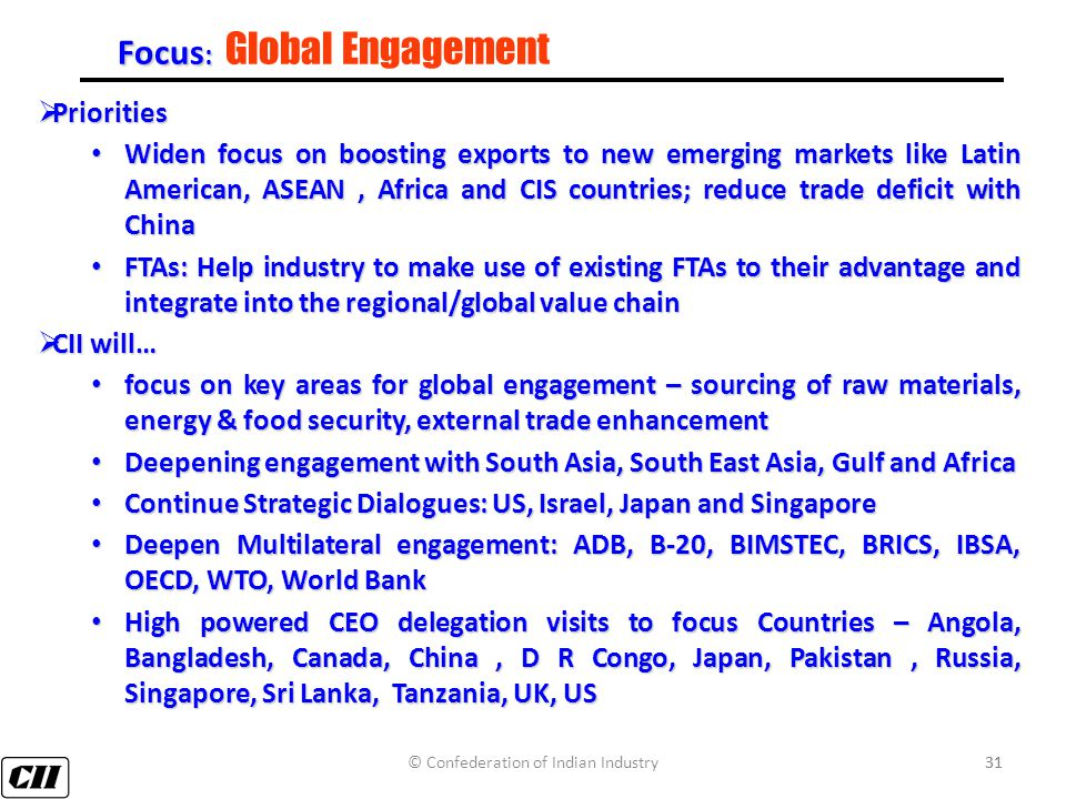 31 Focus : Focus : Global Engagement  Priorities Widen focus on boosting exports to new emerging markets like Latin American, ASEAN, Africa and CIS countries; reduce trade deficit with China Widen focus on boosting exports to new emerging markets like Latin American, ASEAN, Africa and CIS countries; reduce trade deficit with China FTAs: Help industry to make use of existing FTAs to their advantage and integrate into the regional/global value chain FTAs: Help industry to make use of existing FTAs to their advantage and integrate into the regional/global value chain  CII will… focus on key areas for global engagement – sourcing of raw materials, energy & food security, external trade enhancement focus on key areas for global engagement – sourcing of raw materials, energy & food security, external trade enhancement Deepening engagement with South Asia, South East Asia, Gulf and Africa Deepening engagement with South Asia, South East Asia, Gulf and Africa Continue Strategic Dialogues: US, Israel, Japan and Singapore Continue Strategic Dialogues: US, Israel, Japan and Singapore Deepen Multilateral engagement: ADB, B-20, BIMSTEC, BRICS, IBSA, OECD, WTO, World Bank Deepen Multilateral engagement: ADB, B-20, BIMSTEC, BRICS, IBSA, OECD, WTO, World Bank High powered CEO delegation visits to focus Countries – Angola, Bangladesh, Canada, China, D R Congo, Japan, Pakistan, Russia, Singapore, Sri Lanka, Tanzania, UK, US High powered CEO delegation visits to focus Countries – Angola, Bangladesh, Canada, China, D R Congo, Japan, Pakistan, Russia, Singapore, Sri Lanka, Tanzania, UK, US © Confederation of Indian Industry31