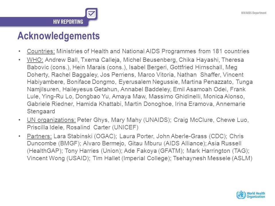 Acknowledgements Countries: Ministries of Health and National AIDS Programmes from 181 countries WHO: Andrew Ball, Txema Calleja, Michel Beusenberg, C