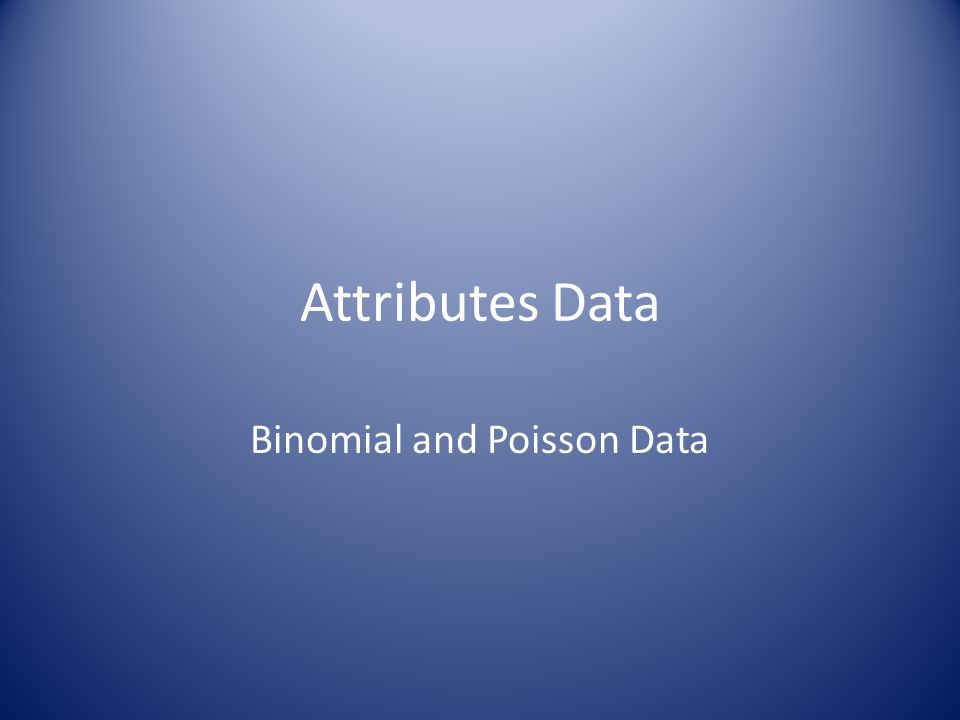 Attributes Data Binomial and Poisson Data