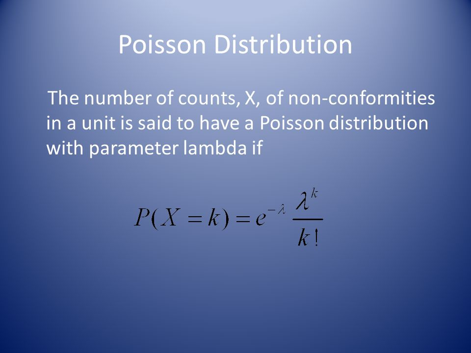 Poisson Distribution The number of counts, X, of non-conformities in a unit is said to have a Poisson distribution with parameter lambda if