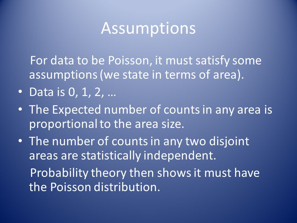 Assumptions For data to be Poisson, it must satisfy some assumptions (we state in terms of area). Data is 0, 1, 2, … The Expected number of counts in