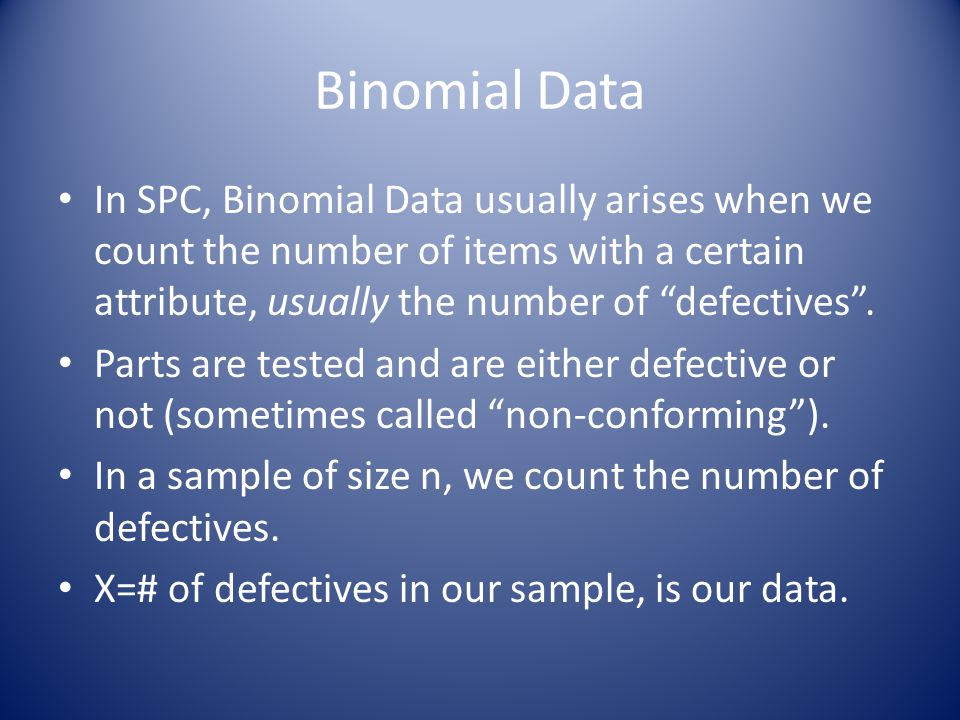 Binomial Data In SPC, Binomial Data usually arises when we count the number of items with a certain attribute, usually the number of defectives .
