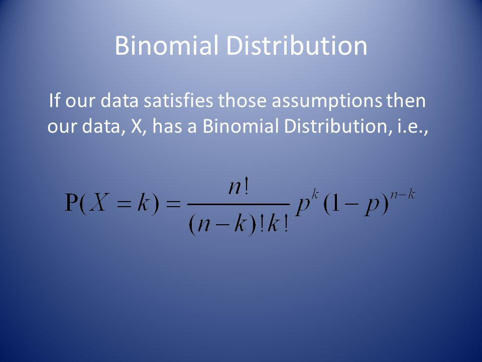 Binomial Distribution If our data satisfies those assumptions then our data, X, has a Binomial Distribution, i.e.,