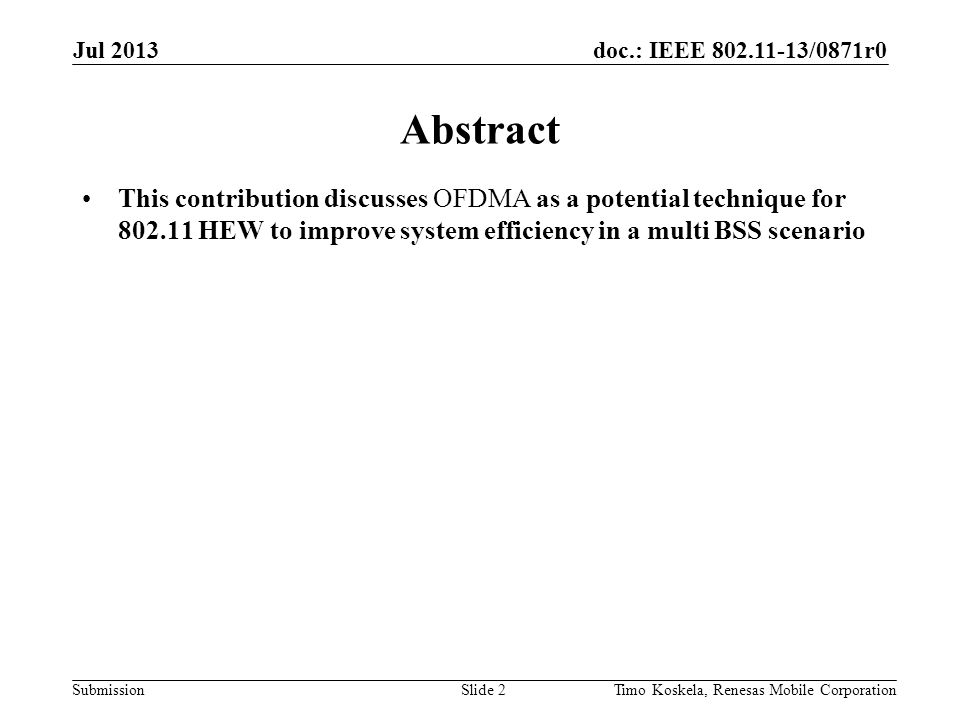 doc.: IEEE 802.11-13/0871r0 Submission Abstract This contribution discusses OFDMA as a potential technique for 802.11 HEW to improve system efficiency in a multi BSS scenario Slide 2Timo Koskela, Renesas Mobile Corporation Jul 2013
