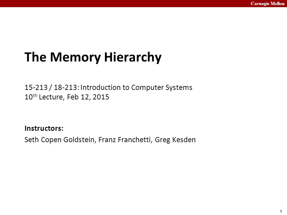 Carnegie Mellon 1 The Memory Hierarchy 15-213 / 18-213: Introduction to Computer Systems 10 th Lecture, Feb 12, 2015 Instructors: Seth Copen Goldstein, Franz Franchetti, Greg Kesden