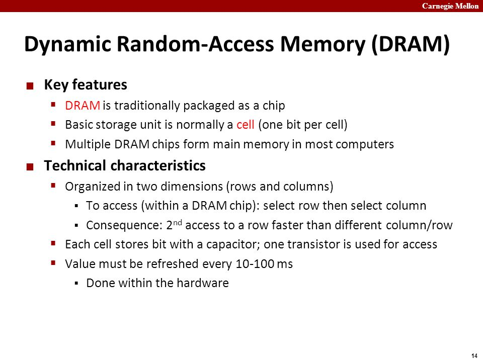 Carnegie Mellon 14 Dynamic Random-Access Memory (DRAM) Key features  DRAM is traditionally packaged as a chip  Basic storage unit is normally a cell (one bit per cell)  Multiple DRAM chips form main memory in most computers Technical characteristics  Organized in two dimensions (rows and columns)  To access (within a DRAM chip): select row then select column  Consequence: 2 nd access to a row faster than different column/row  Each cell stores bit with a capacitor; one transistor is used for access  Value must be refreshed every 10-100 ms  Done within the hardware