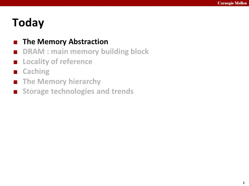 Carnegie Mellon 2 Today The Memory Abstraction DRAM : main memory building block Locality of reference Caching The Memory hierarchy Storage technologi