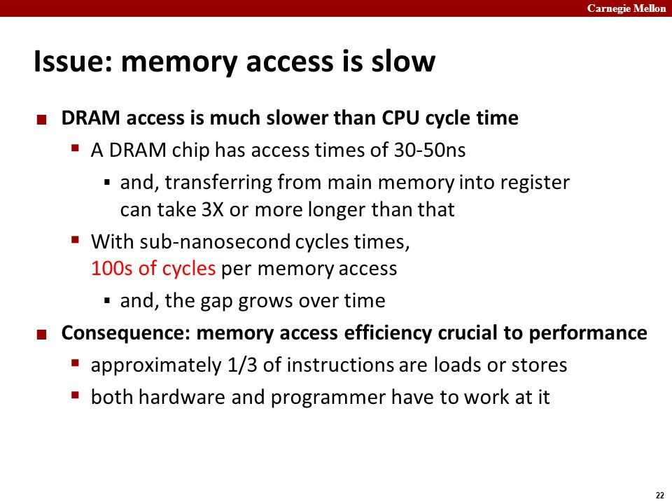 Carnegie Mellon 22 Issue: memory access is slow DRAM access is much slower than CPU cycle time  A DRAM chip has access times of 30-50ns  and, transferring from main memory into register can take 3X or more longer than that  With sub-nanosecond cycles times, 100s of cycles per memory access  and, the gap grows over time Consequence: memory access efficiency crucial to performance  approximately 1/3 of instructions are loads or stores  both hardware and programmer have to work at it