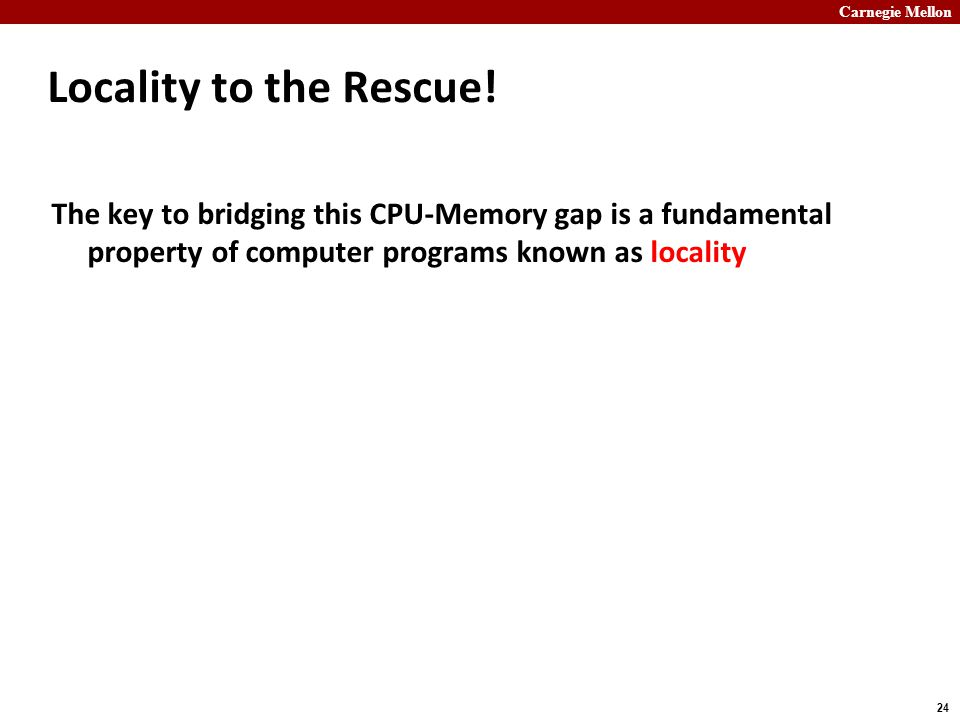 Carnegie Mellon 24 Locality to the Rescue! The key to bridging this CPU-Memory gap is a fundamental property of computer programs known as locality