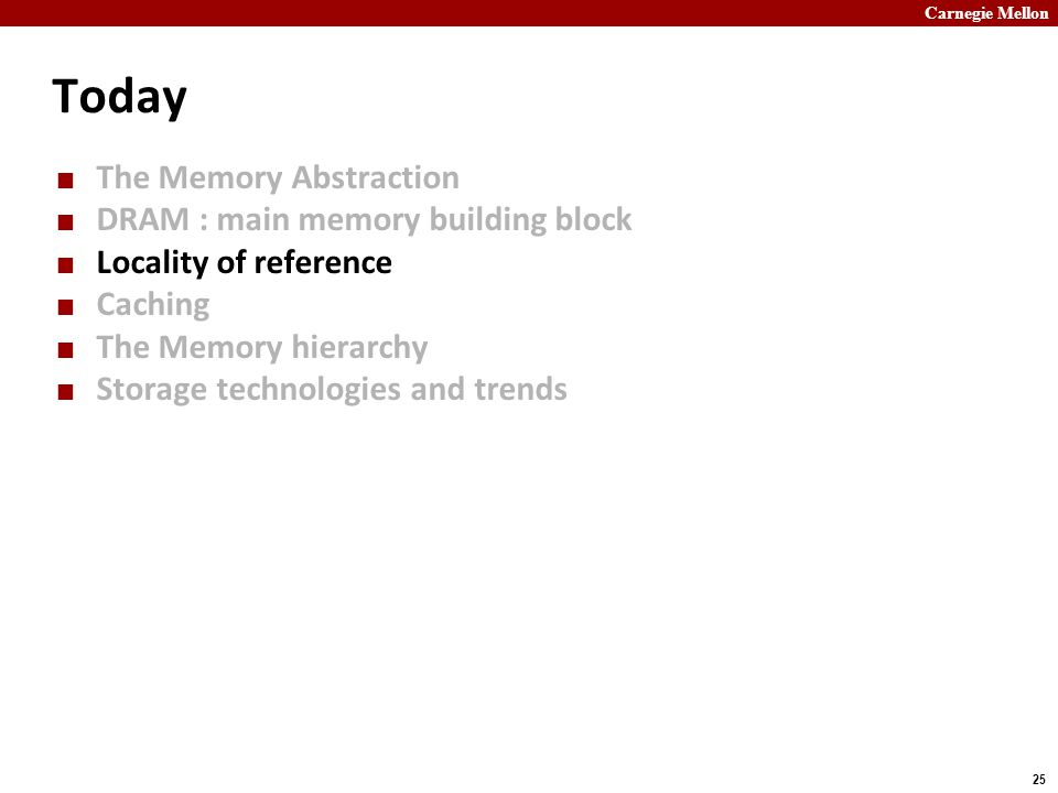 Carnegie Mellon 25 Today The Memory Abstraction DRAM : main memory building block Locality of reference Caching The Memory hierarchy Storage technolog