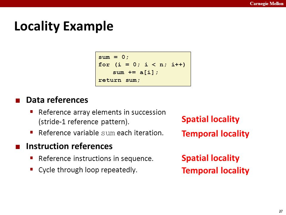 Carnegie Mellon 27 Locality Example Data references  Reference array elements in succession (stride-1 reference pattern).  Reference variable sum ea