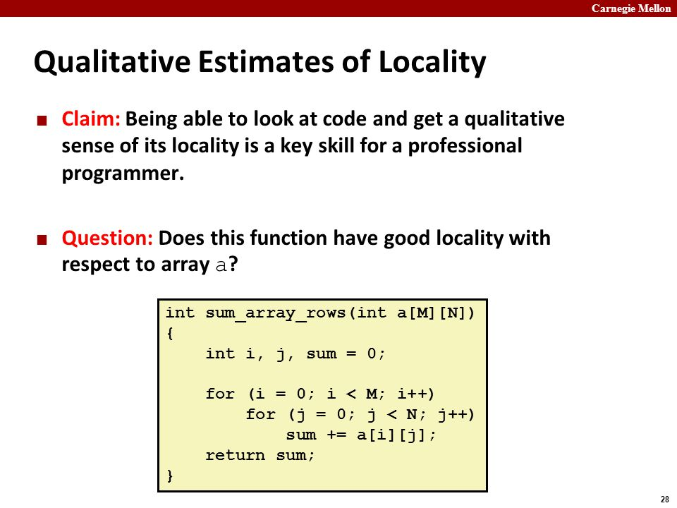 Carnegie Mellon 28 Qualitative Estimates of Locality Claim: Being able to look at code and get a qualitative sense of its locality is a key skill for a professional programmer.