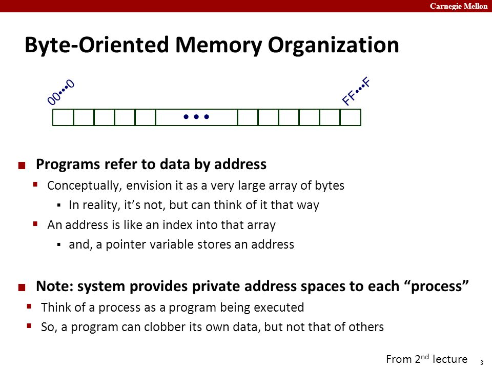 Carnegie Mellon 3 Byte-Oriented Memory Organization Programs refer to data by address  Conceptually, envision it as a very large array of bytes  In reality, it's not, but can think of it that way  An address is like an index into that array  and, a pointer variable stores an address Note: system provides private address spaces to each process  Think of a process as a program being executed  So, a program can clobber its own data, but not that of others 000 FFF From 2 nd lecture