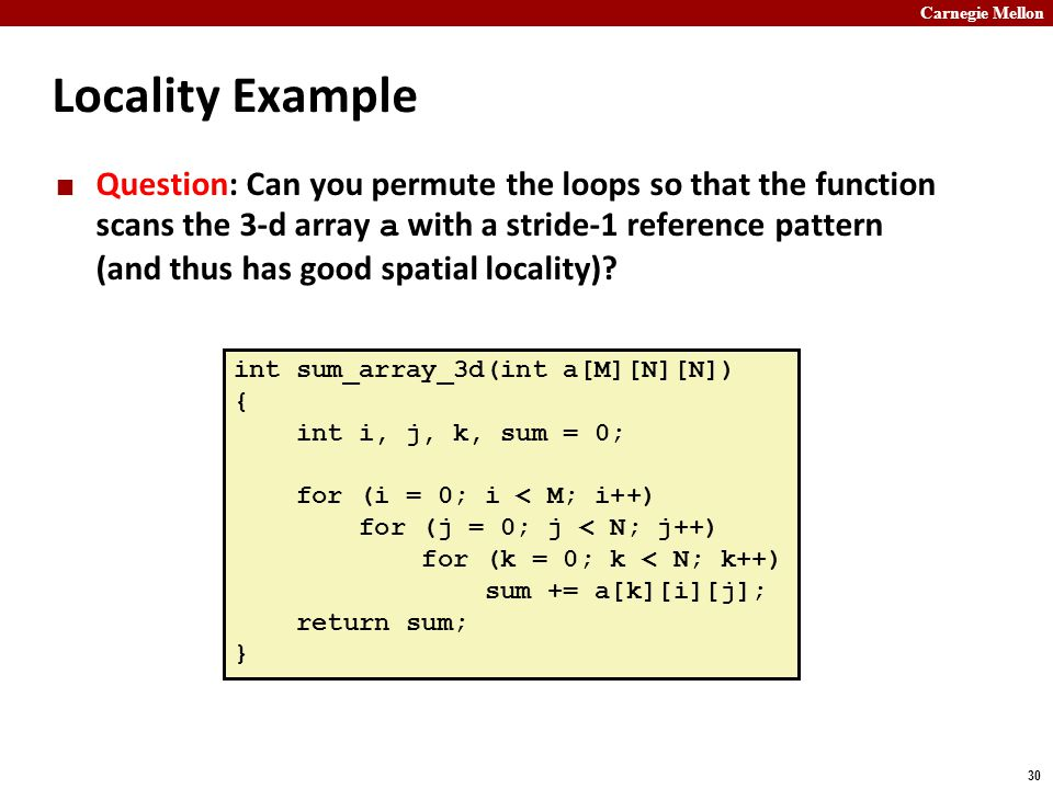 Carnegie Mellon 30 Locality Example Question: Can you permute the loops so that the function scans the 3-d array a with a stride-1 reference pattern (and thus has good spatial locality).
