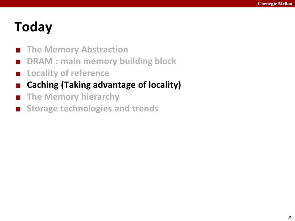 Carnegie Mellon 31 Today The Memory Abstraction DRAM : main memory building block Locality of reference Caching (Taking advantage of locality) The Memory hierarchy Storage technologies and trends