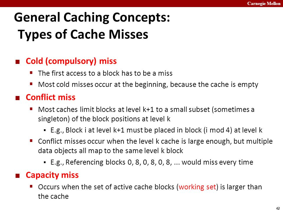 Carnegie Mellon 42 General Caching Concepts: Types of Cache Misses Cold (compulsory) miss  The first access to a block has to be a miss  Most cold misses occur at the beginning, because the cache is empty Conflict miss  Most caches limit blocks at level k+1 to a small subset (sometimes a singleton) of the block positions at level k  E.g., Block i at level k+1 must be placed in block (i mod 4) at level k  Conflict misses occur when the level k cache is large enough, but multiple data objects all map to the same level k block  E.g., Referencing blocks 0, 8, 0, 8, 0, 8,...