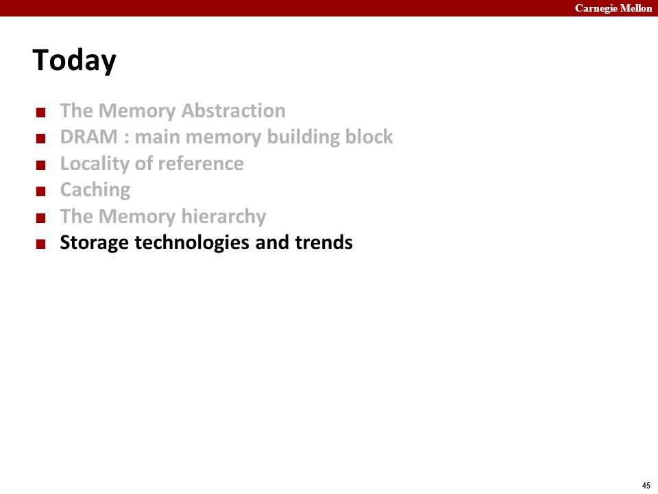 Carnegie Mellon 45 Today The Memory Abstraction DRAM : main memory building block Locality of reference Caching The Memory hierarchy Storage technolog