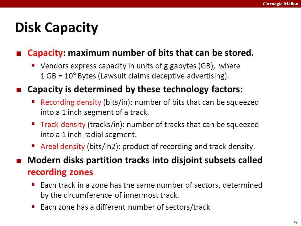 Carnegie Mellon 49 Disk Capacity Capacity: maximum number of bits that can be stored.  Vendors express capacity in units of gigabytes (GB), where 1 G