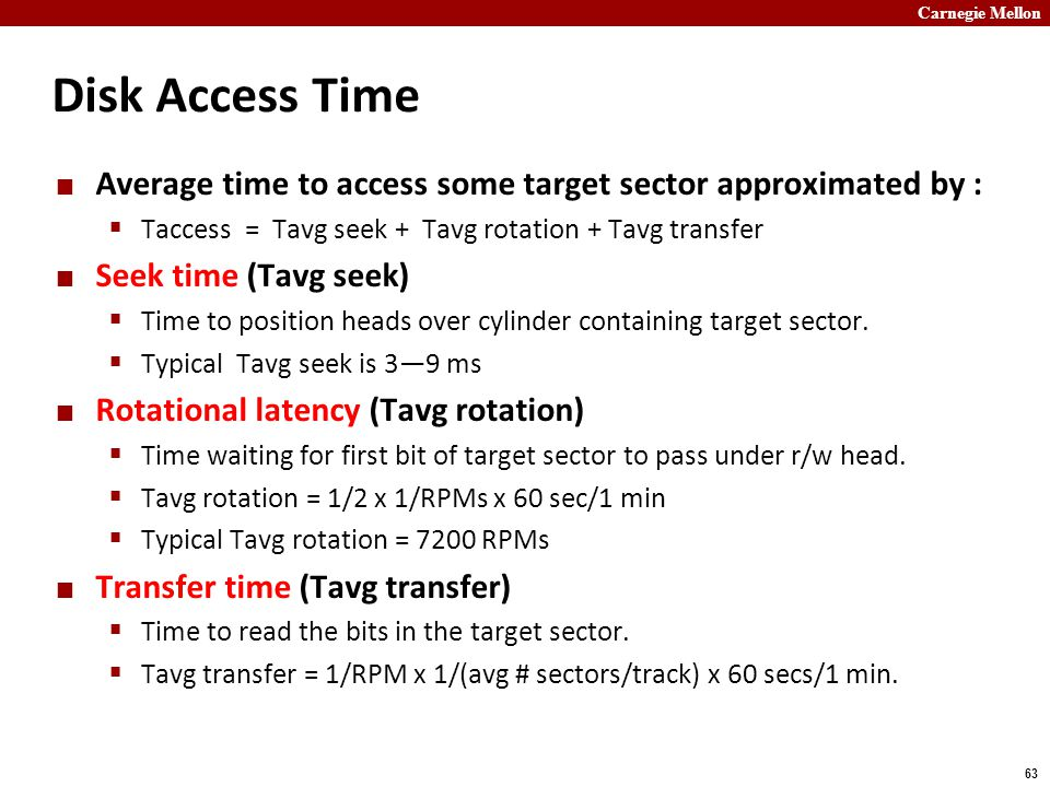 Carnegie Mellon 63 Disk Access Time Average time to access some target sector approximated by :  Taccess = Tavg seek + Tavg rotation + Tavg transfer Seek time (Tavg seek)  Time to position heads over cylinder containing target sector.