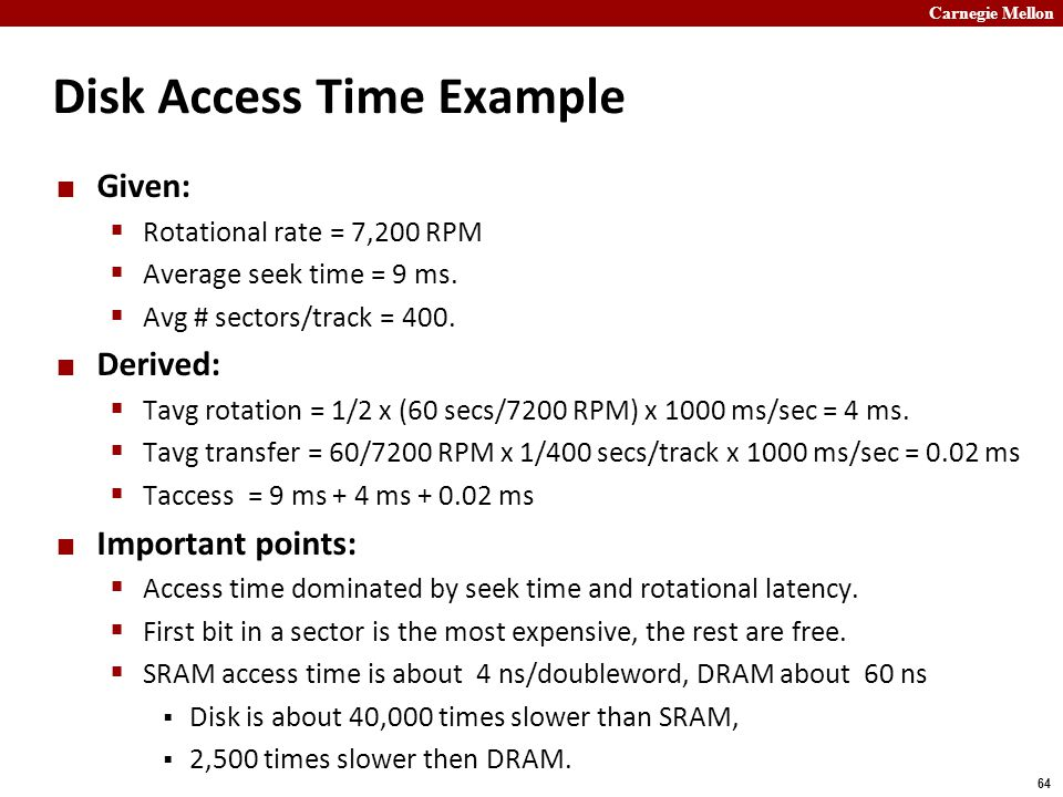 Carnegie Mellon 64 Disk Access Time Example Given:  Rotational rate = 7,200 RPM  Average seek time = 9 ms.
