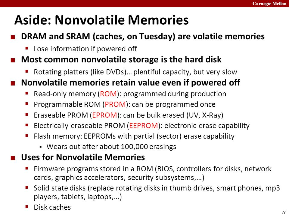 Carnegie Mellon 77 Aside: Nonvolatile Memories DRAM and SRAM (caches, on Tuesday) are volatile memories  Lose information if powered off Most common nonvolatile storage is the hard disk  Rotating platters (like DVDs)… plentiful capacity, but very slow Nonvolatile memories retain value even if powered off  Read-only memory (ROM): programmed during production  Programmable ROM (PROM): can be programmed once  Eraseable PROM (EPROM): can be bulk erased (UV, X-Ray)  Electrically eraseable PROM (EEPROM): electronic erase capability  Flash memory: EEPROMs with partial (sector) erase capability  Wears out after about 100,000 erasings Uses for Nonvolatile Memories  Firmware programs stored in a ROM (BIOS, controllers for disks, network cards, graphics accelerators, security subsystems,…)  Solid state disks (replace rotating disks in thumb drives, smart phones, mp3 players, tablets, laptops,…)  Disk caches