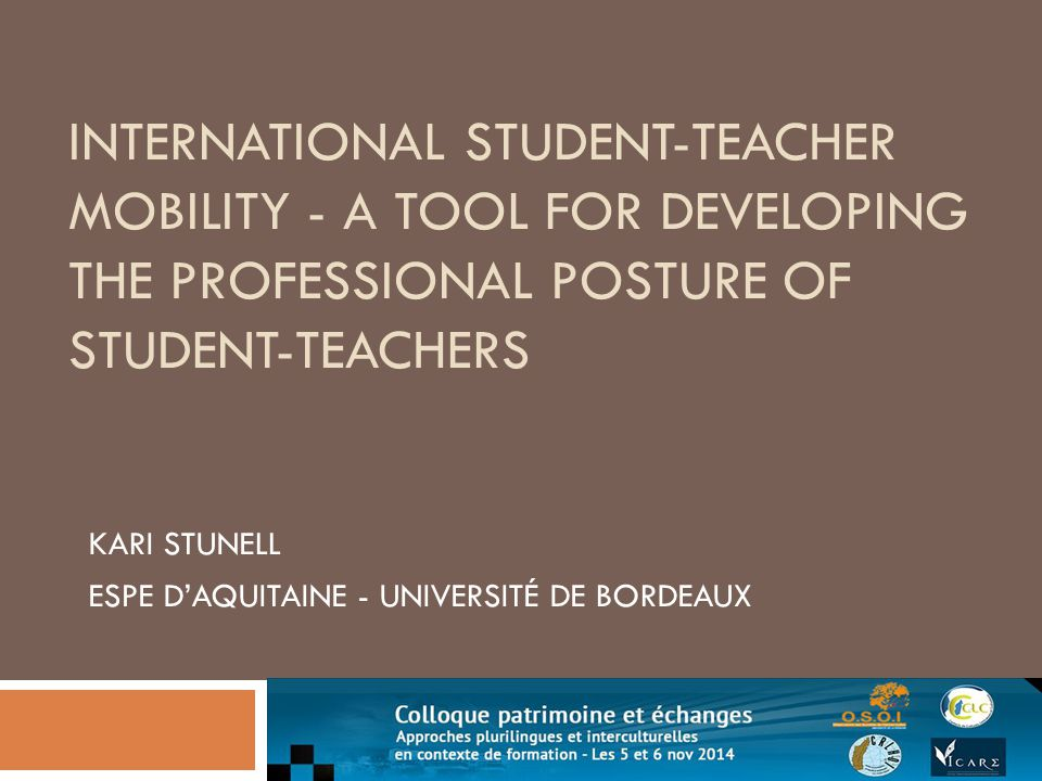 INTERNATIONAL STUDENT-TEACHER MOBILITY - A TOOL FOR DEVELOPING THE PROFESSIONAL POSTURE OF STUDENT-TEACHERS KARI STUNELL ESPE D'AQUITAINE - UNIVERSITÉ