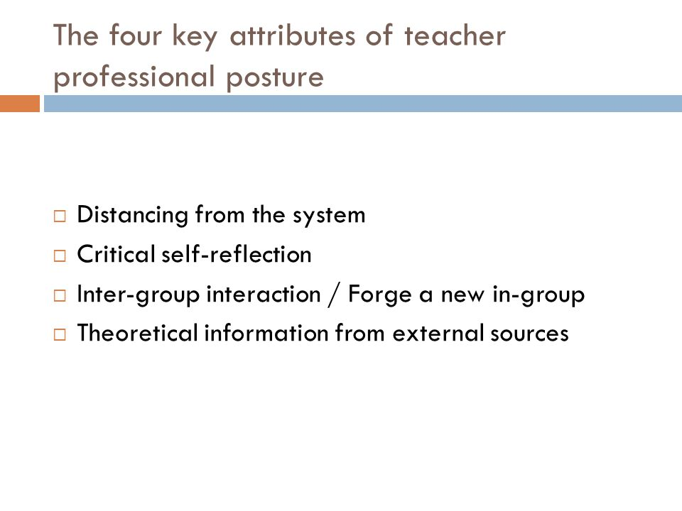 The four key attributes of teacher professional posture  Distancing from the system  Critical self-reflection  Inter-group interaction / Forge a new in-group  Theoretical information from external sources