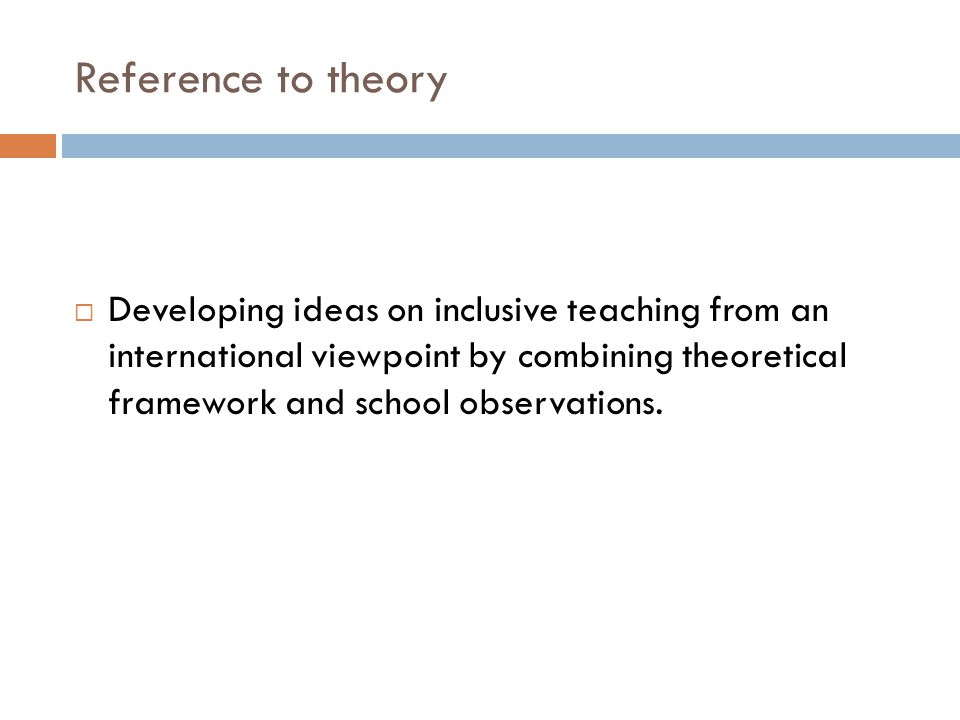 Reference to theory  Developing ideas on inclusive teaching from an international viewpoint by combining theoretical framework and school observations.