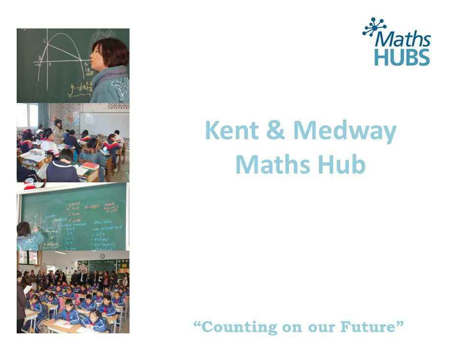 Counting on our Future Presentation Team Dr Gary Holden CEO The Williamson Trust, NLE, Regional Teaching School Representative (SE region), Singapore Maths Exchange participant (2014/15) Mr Justin Dodd Assistant Headteacher, Highworth School for Girls, SLE (Singapore Maths Exchange participant (January 2014) Mrs Kate Wilson Director, The Medway Teaching School Alliance