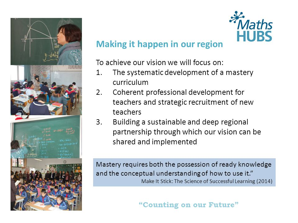 Counting on our Future Making it happen in our region To achieve our vision we will focus on: 1.The systematic development of a mastery curriculum 2.Coherent professional development for teachers and strategic recruitment of new teachers 3.Building a sustainable and deep regional partnership through which our vision can be shared and implemented Mastery requires both the possession of ready knowledge and the conceptual understanding of how to use it. Make It Stick: The Science of Successful Learning (2014)