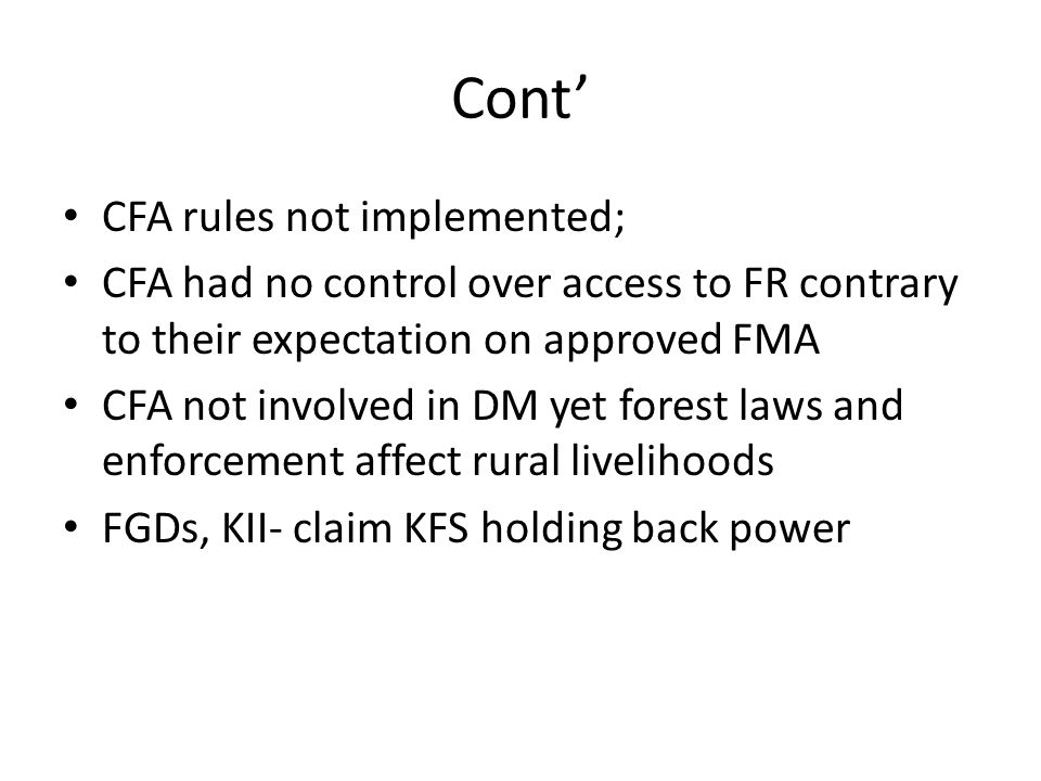 Cont' CFA rules not implemented; CFA had no control over access to FR contrary to their expectation on approved FMA CFA not involved in DM yet forest laws and enforcement affect rural livelihoods FGDs, KII- claim KFS holding back power