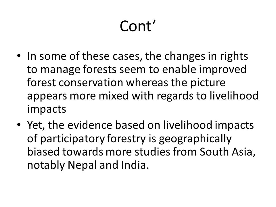 Cont' In some of these cases, the changes in rights to manage forests seem to enable improved forest conservation whereas the picture appears more mixed with regards to livelihood impacts Yet, the evidence based on livelihood impacts of participatory forestry is geographically biased towards more studies from South Asia, notably Nepal and India.