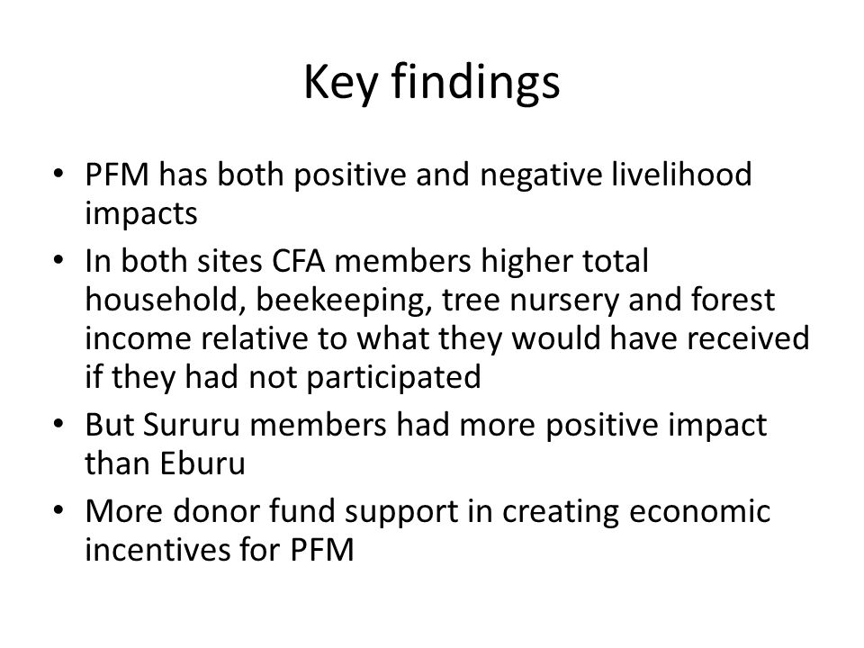 Key findings PFM has both positive and negative livelihood impacts In both sites CFA members higher total household, beekeeping, tree nursery and forest income relative to what they would have received if they had not participated But Sururu members had more positive impact than Eburu More donor fund support in creating economic incentives for PFM