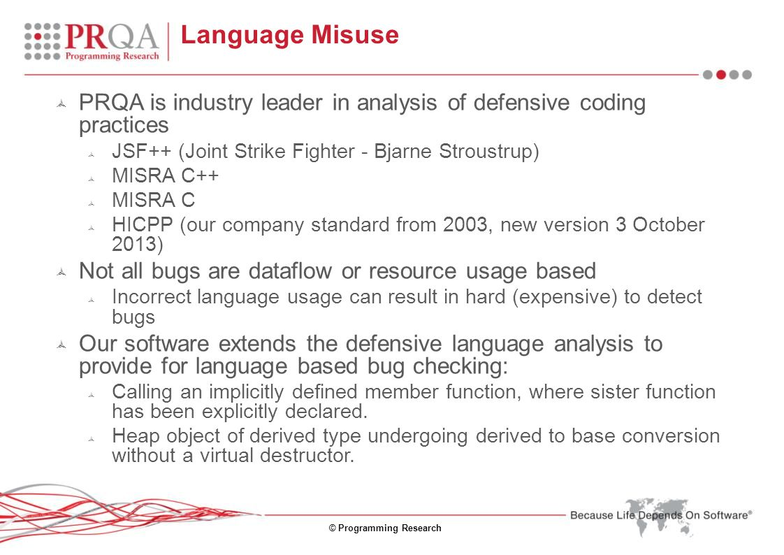 © Programming Research Language Misuse  PRQA is industry leader in analysis of defensive coding practices  JSF++ (Joint Strike Fighter - Bjarne Stro