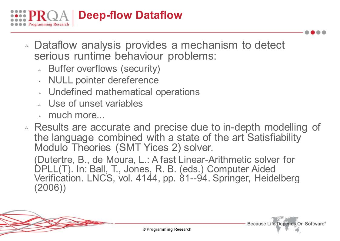 © Programming Research Deep-flow Dataflow  Dataflow analysis provides a mechanism to detect serious runtime behaviour problems:  Buffer overflows (security)  NULL pointer dereference  Undefined mathematical operations  Use of unset variables  much more...