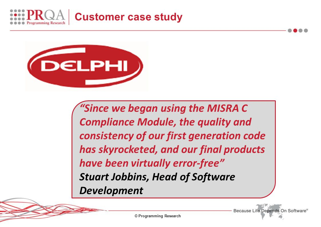 © Programming Research Since we began using the MISRA C Compliance Module, the quality and consistency of our first generation code has skyrocketed, and our final products have been virtually error-free Stuart Jobbins, Head of Software Development Customer case study