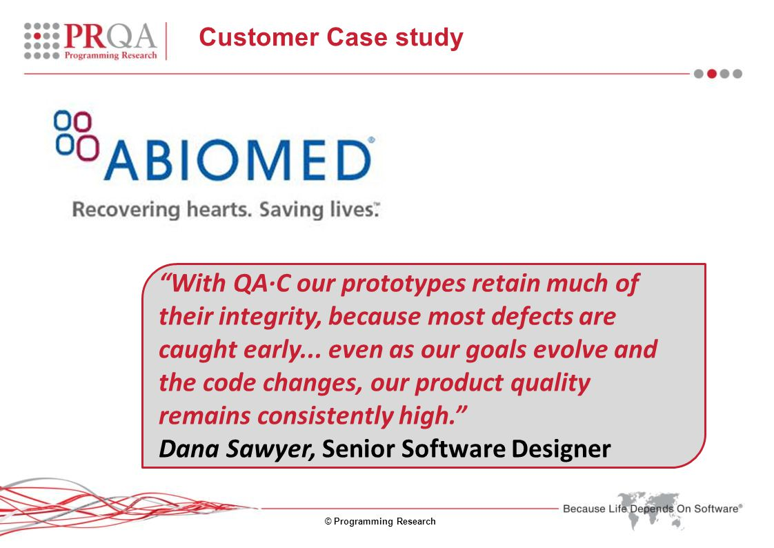 © Programming Research Customer Case study With QA·C our prototypes retain much of their integrity, because most defects are caught early...