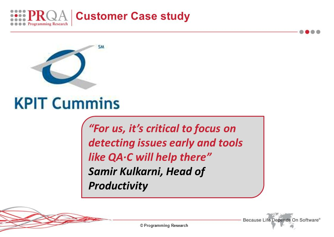 © Programming Research Customer Case study For us, it's critical to focus on detecting issues early and tools like QA·C will help there Samir Kulkarni, Head of Productivity