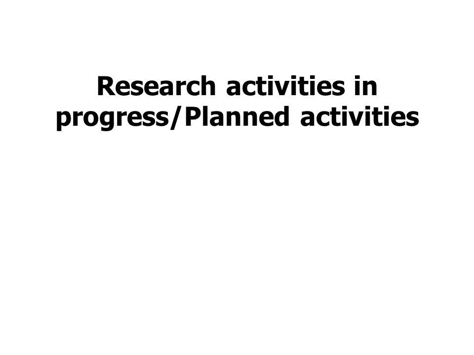 Research activities in progress/Planned activities
