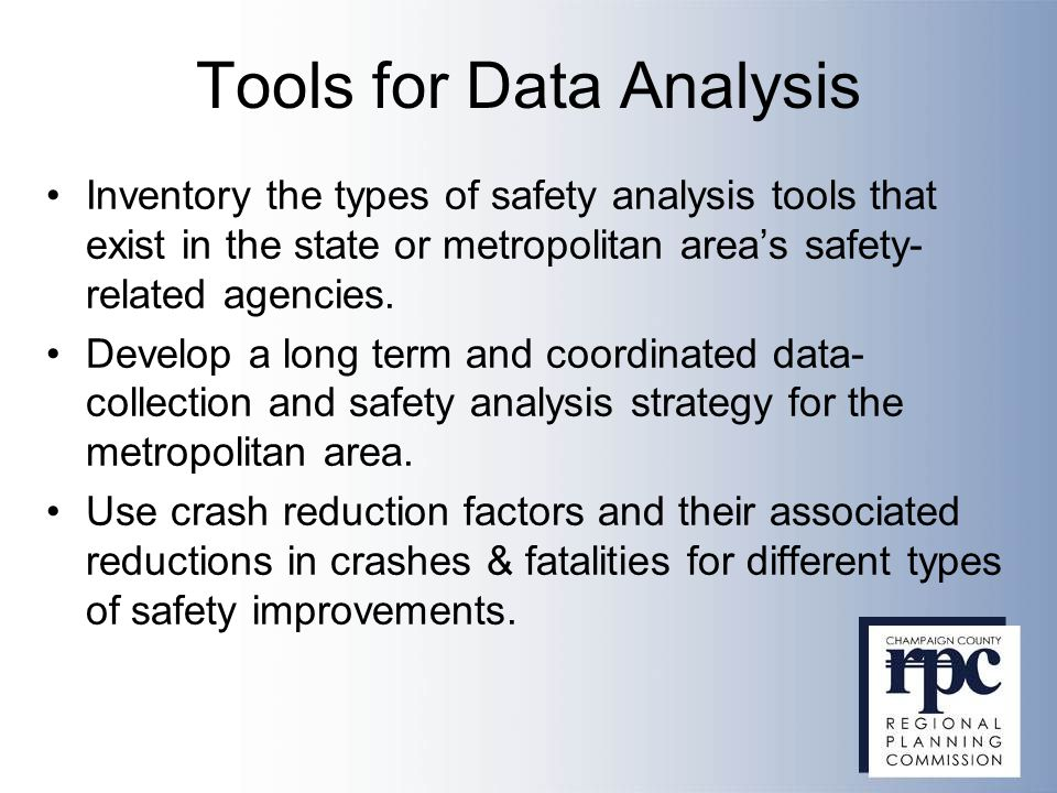 Tools for Data Analysis Inventory the types of safety analysis tools that exist in the state or metropolitan area's safety- related agencies. Develop